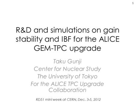 R&D and simulations on gain stability and IBF for the ALICE GEM-TPC upgrade Taku Gunji Center for Nuclear Study The University of Tokyo For the ALICE TPC.