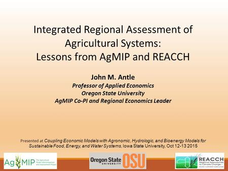Integrated Regional Assessment of Agricultural Systems: Lessons from AgMIP and REACCH John M. Antle Professor of Applied Economics Oregon State University.