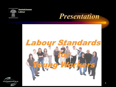 1 Saskatchewan Labour Presentation Labour Standards for Young Workers.