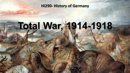 Total War, 1914-1918 HI290- History of Germany. Wilhelminian Weltpolitik with its blunders and sense of entitlement System of alliances; Entente Cordiale/Triple.