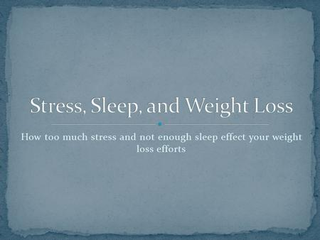 How too much stress and not enough sleep effect your weight loss efforts.