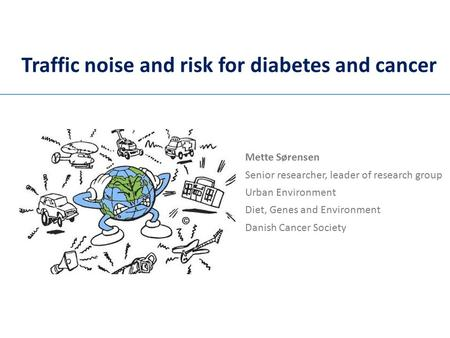 Traffic noise and risk for diabetes and cancer Mette Sørensen Senior researcher, leader of research group Urban Environment Diet, Genes and Environment.