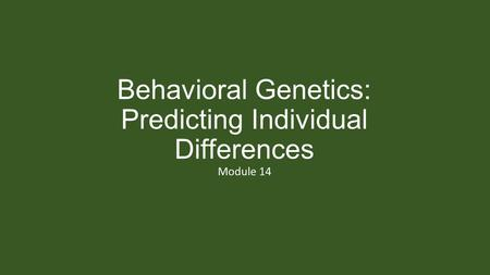 Behavioral Genetics: Predicting Individual Differences Module 14.