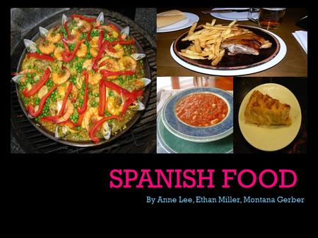 SPANISH FOOD By Anne Lee, Ethan Miller, Montana Gerber.