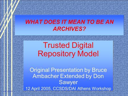 April 12, 2005 WHAT DOES IT MEAN TO BE AN ARCHIVES? Trusted Digital Repository Model Original Presentation by Bruce Ambacher Extended by Don Sawyer 12.
