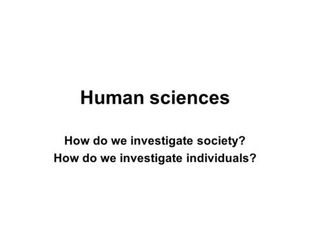 Human sciences How do we investigate society? How do we investigate individuals?