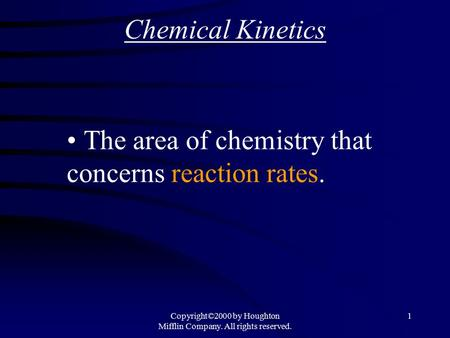 Copyright©2000 by Houghton Mifflin Company. All rights reserved. 1 Chemical Kinetics The area of chemistry that concerns reaction rates.
