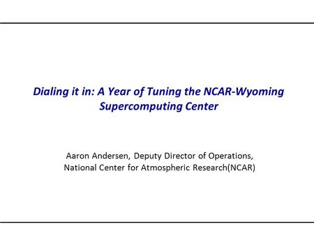Dialing it in: A Year of Tuning the NCAR-Wyoming Supercomputing Center Aaron Andersen, Deputy Director of Operations, National Center for Atmospheric Research(NCAR)