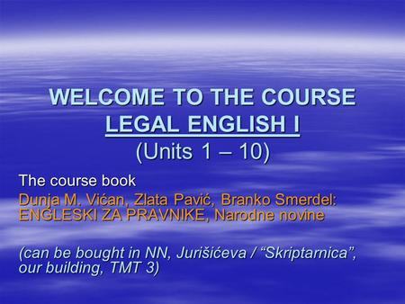 WELCOME TO THE COURSE LEGAL ENGLISH I (Units 1 – 10) The course book Dunja M. Vićan, Zlata Pavić, Branko Smerdel: ENGLESKI ZA PRAVNIKE, Narodne novine.