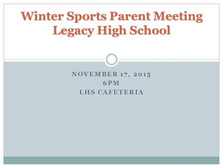 NOVEMBER 17, 2015 6PM LHS CAFETERIA Winter Sports Parent Meeting Legacy High School.