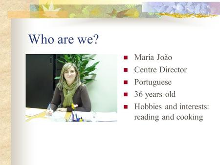 Who are we? Maria João Centre Director Portuguese 36 years old Hobbies and interests: reading and cooking.