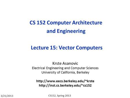 3/21/2013 CS152, Spring 2013 CS 152 Computer Architecture and Engineering Lecture 15: Vector Computers Krste Asanovic Electrical Engineering and Computer.