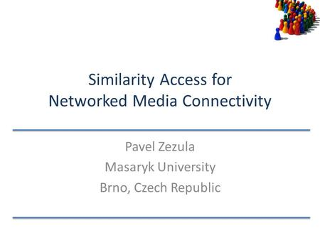 Similarity Access for Networked Media Connectivity Pavel Zezula Masaryk University Brno, Czech Republic.