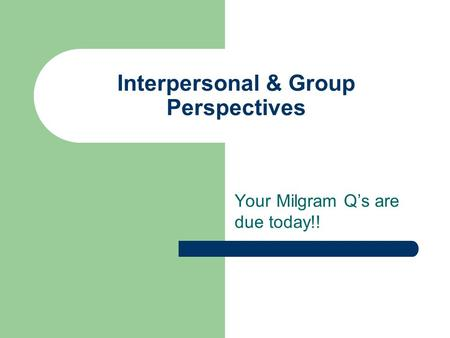 Interpersonal & Group Perspectives Your Milgram Q's are due today!!