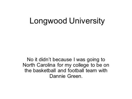 Longwood University No it didn't because I was going to North Carolina for my college to be on the basketball and football team with Dannie Green.