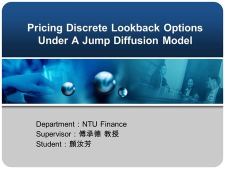 Pricing Discrete Lookback Options Under A Jump Diffusion Model Department : NTU Finance Supervisor :傅承德 教授 Student :顏汝芳.