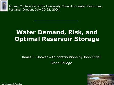 Www.siena.edu/booker Water Demand, Risk, and Optimal Reservoir Storage James F. Booker with contributions by John O'Neil Siena College Annual Conference.