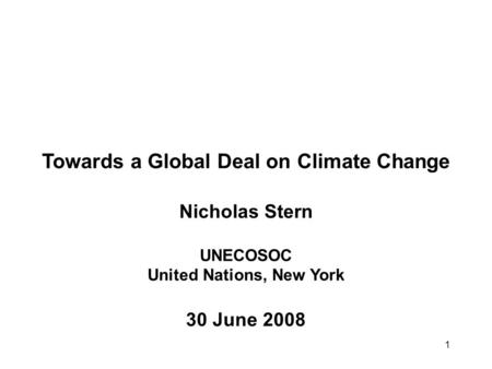1 Towards a Global Deal on Climate Change Nicholas Stern UNECOSOC United Nations, New York 30 June 2008.
