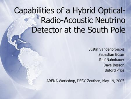 Capabilities of a Hybrid Optical- Radio-Acoustic Neutrino Detector at the South Pole Justin Vandenbroucke Sebastian Böser Rolf Nahnhauer Dave Besson Buford.