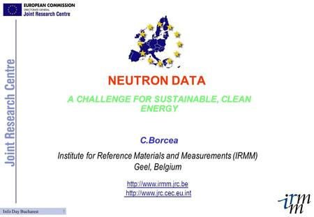 Institute for Reference Materials and Measurements (IRMM) Geel, Belgium   Info Day Bucharest 1 NEUTRON DATA.