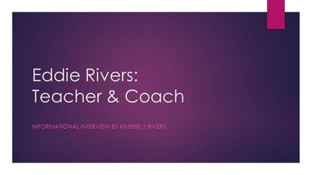Eddie Rivers: Teacher & Coach INFORMATIONAL INTERVIEW BY KIMBERLY RIVERS.