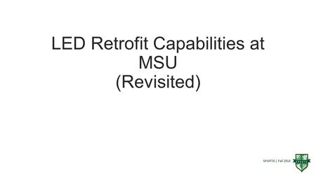 SPARTA | Fall 2014 LED Retrofit Capabilities at MSU (Revisited)