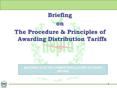 1 Briefing on The Procedure & Principles of Awarding Distribution Tariffs NATIONAL ELECTRIC POWER REGULATORY AUTHORY (NEPRA)