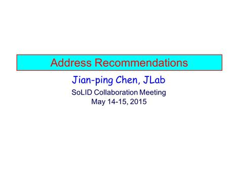 Address Recommendations Jian-ping Chen, JLab SoLID Collaboration Meeting May 14-15, 2015.