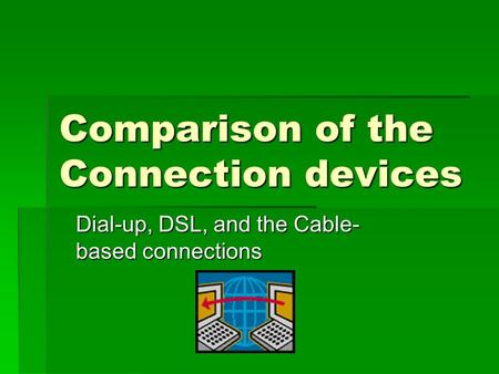 Comparison of the Connection devices Dial-up, DSL, and the Cable- based connections.