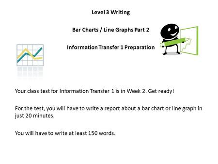 Level 3 Writing Bar Charts / Line Graphs Part 2 Information Transfer 1 Preparation Your class test for Information Transfer 1 is in Week 2. Get ready!
