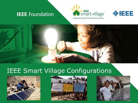 IEEE Smart Village Configurations. Copyright 2015, IEEE Smart Village 2 IEEE Smart Village PV Configurations Presented by: Dr. Robin Podmore V.P. PES.