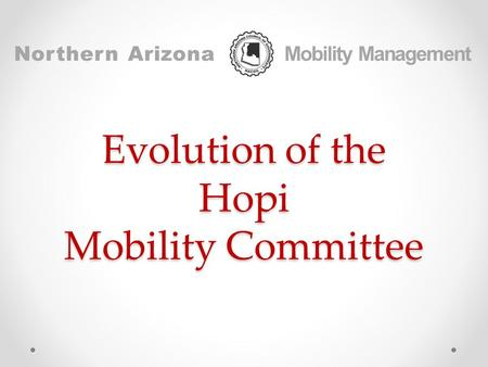 Evolution of the Hopi Mobility Committee Northern Arizona Mobility Management.