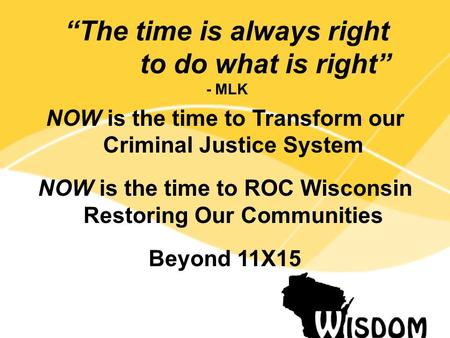 "NOW is the time to Transform our Criminal Justice System NOW is the time to ROC Wisconsin Restoring Our Communities Beyond 11X15 ""The time is always right."