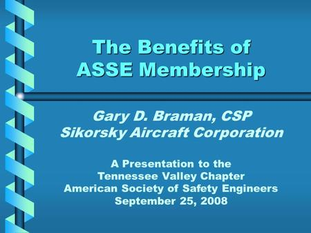 The Benefits of ASSE Membership Gary D. Braman, CSP Sikorsky Aircraft Corporation A Presentation to the Tennessee Valley Chapter American Society of Safety.