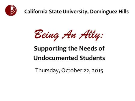 California State University, Dominguez Hills Being An Ally: Supporting the Needs of Undocumented Students Thursday, October 22, 2015.