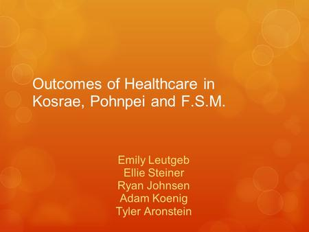 Outcomes of Healthcare in Kosrae, Pohnpei and F.S.M. Emily Leutgeb Ellie Steiner Ryan Johnsen Adam Koenig Tyler Aronstein.