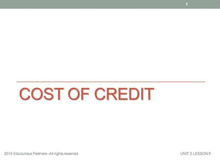 Cost of Credit 2015 Educurious Partners--All rights reserved 					UNIT 3 LESSON 8.