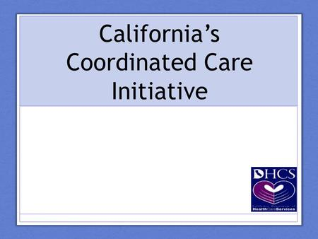 California's Coordinated Care Initiative. Today's Presentation The current health care system Intro to the Coordinated Care Initiative (CCI) What Physicians.