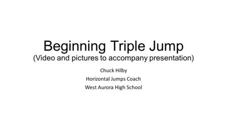 Beginning Triple Jump (Video and pictures to accompany presentation)