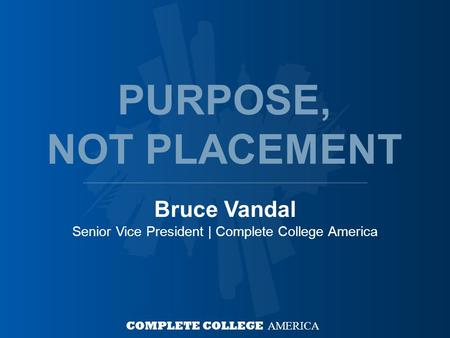 Bruce Vandal Senior Vice President | Complete College America COMPLETE COLLEGE AMERICA PURPOSE, NOT PLACEMENT.