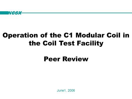 NCSX Operation of the C1 Modular Coil in the Coil Test Facility Peer Review June1, 2006 NCSX.