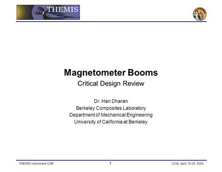 THEMIS Instrument CDR 1 UCB, April 19-20, 2004 Magnetometer Booms Critical Design Review Dr. Hari Dharan Berkeley Composites Laboratory Department of Mechanical.