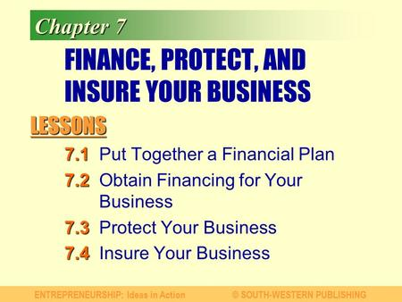 LESSONS ENTREPRENEURSHIP: Ideas in Action© SOUTH-WESTERN PUBLISHING Chapter 7 FINANCE, PROTECT, AND INSURE YOUR BUSINESS 7.1 7.1Put Together a Financial.