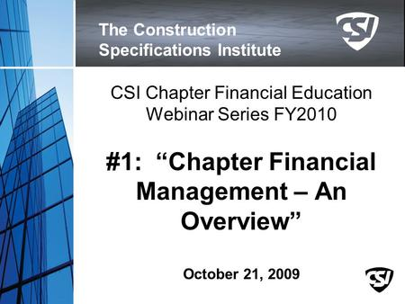 "The Construction Specifications Institute CSI Chapter Financial Education Webinar Series FY2010 #1: ""Chapter Financial Management – An Overview"" October."