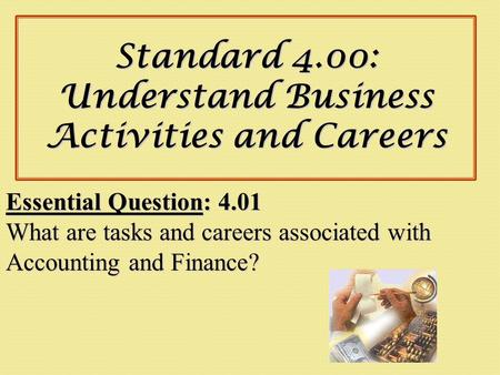 Standard 4.00: Understand Business Activities and Careers Essential Question: 4.01 What are tasks and careers associated with Accounting and Finance?