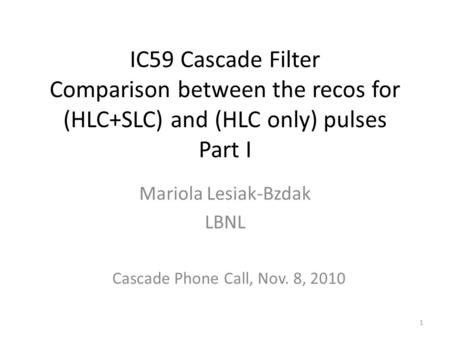 IC59 Cascade Filter Comparison between the recos for (HLC+SLC) and (HLC only) pulses Part I Mariola Lesiak-Bzdak LBNL 1 Cascade Phone Call, Nov. 8, 2010.