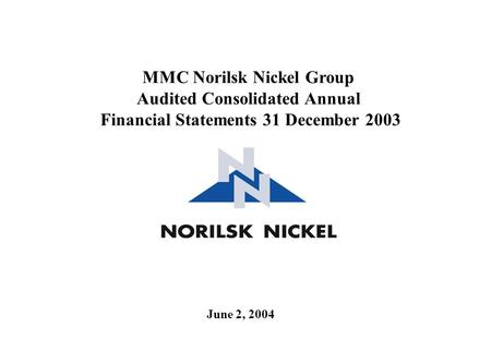 June 2, 2004 MMC Norilsk Nickel Group Audited Consolidated Annual Financial Statements 31 December 2003.