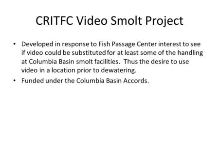 CRITFC Video Smolt Project Developed in response to Fish Passage Center interest to see if video could be substituted for at least some of the handling.