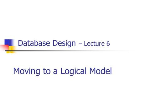 Database Design – Lecture 6 Moving to a Logical Model.