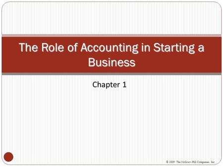 Chapter 1 The Role of Accounting in Starting a Business © 2009 The McGraw-Hill Companies, Inc.